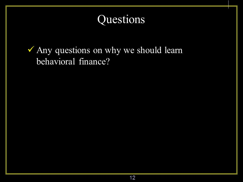 12 Questions Any questions on why we should learn behavioral finance
