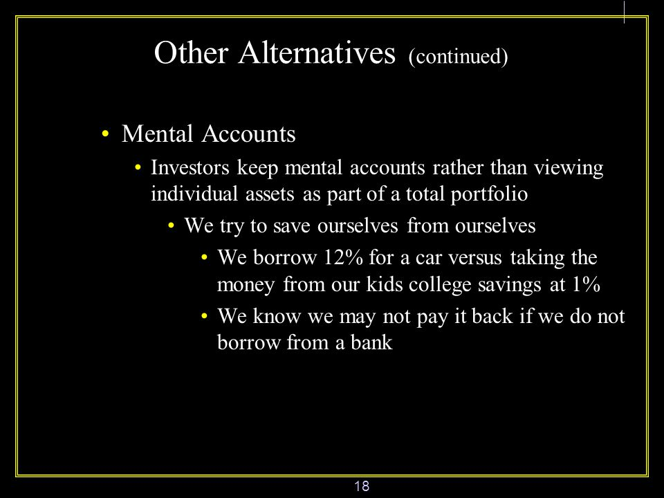 18 Other Alternatives (continued) Mental Accounts Investors keep mental accounts rather than viewing individual assets as part of a total portfolio We try to save ourselves from ourselves We borrow 12% for a car versus taking the money from our kids college savings at 1% We know we may not pay it back if we do not borrow from a bank