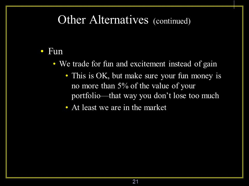 21 Other Alternatives (continued) Fun We trade for fun and excitement instead of gain This is OK, but make sure your fun money is no more than 5% of the value of your portfolio—that way you don't lose too much At least we are in the market