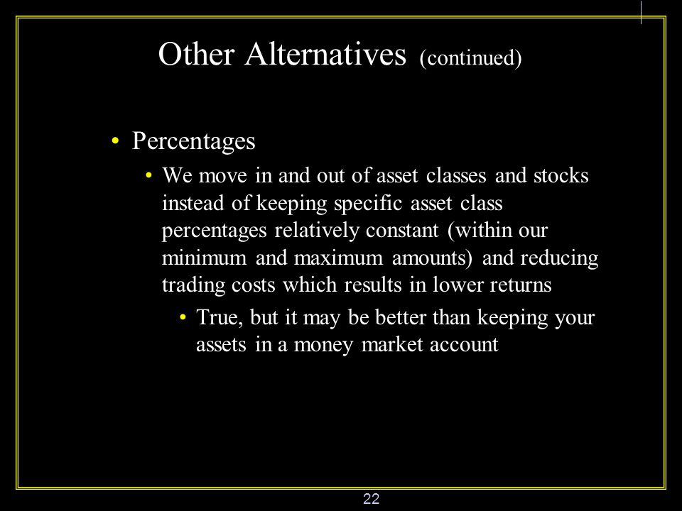 22 Other Alternatives (continued) Percentages We move in and out of asset classes and stocks instead of keeping specific asset class percentages relatively constant (within our minimum and maximum amounts) and reducing trading costs which results in lower returns True, but it may be better than keeping your assets in a money market account