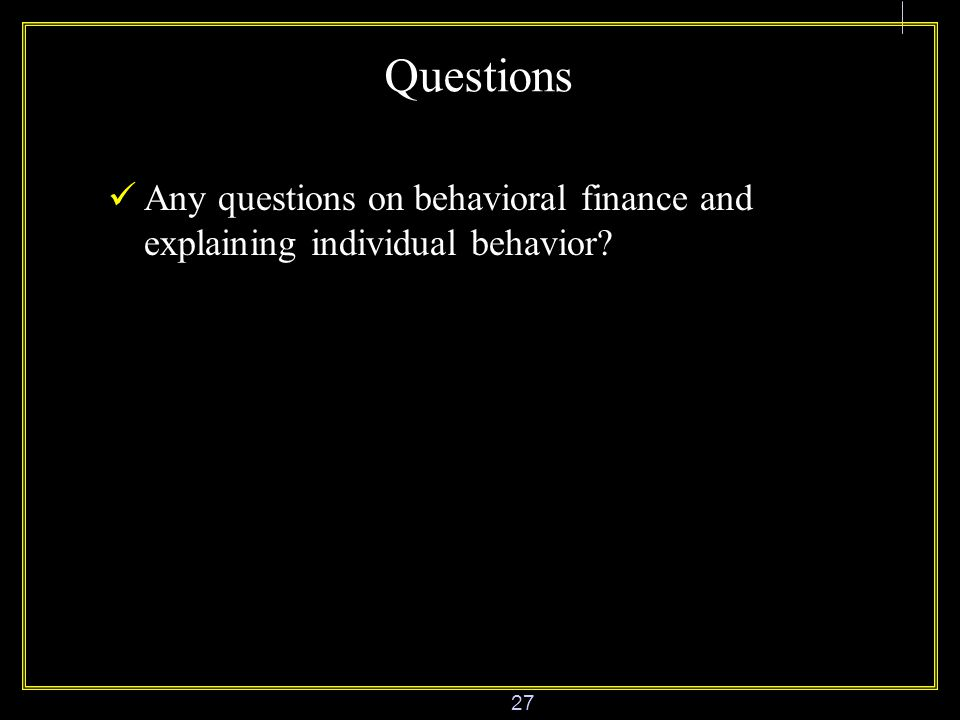 27 Questions Any questions on behavioral finance and explaining individual behavior