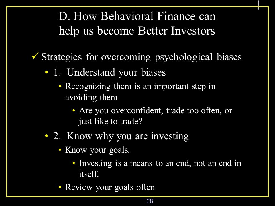28 D. How Behavioral Finance can help us become Better Investors Strategies for overcoming psychological biases 1. Understand your biases Recognizing