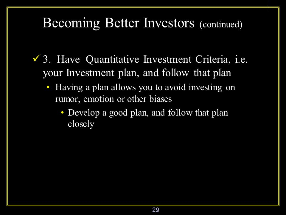 29 Becoming Better Investors (continued) 3. Have Quantitative Investment Criteria, i.e.