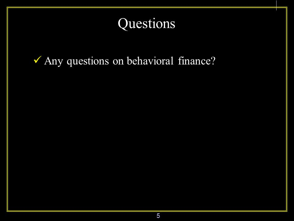 5 Questions Any questions on behavioral finance