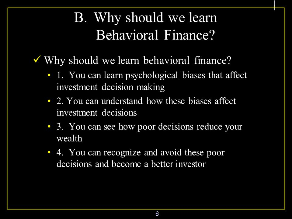 6 B.Why should we learn Behavioral Finance. Why should we learn behavioral finance.
