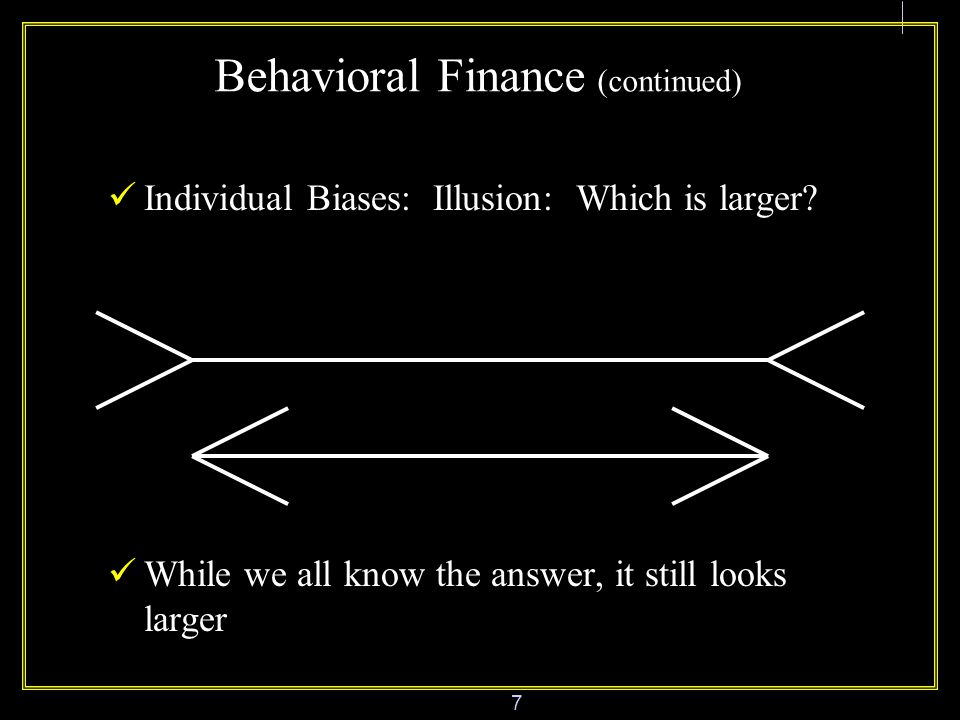 7 Behavioral Finance (continued) Individual Biases: Illusion: Which is larger.