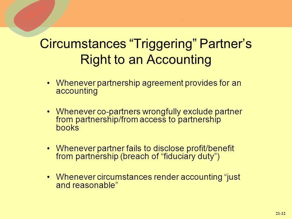 21-12 Circumstances Triggering Partner's Right to an Accounting Whenever partnership agreement provides for an accounting Whenever co-partners wrongfully exclude partner from partnership/from access to partnership books Whenever partner fails to disclose profit/benefit from partnership (breach of fiduciary duty ) Whenever circumstances render accounting just and reasonable