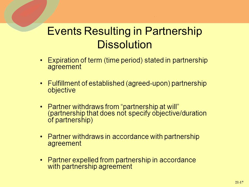 21-17 Events Resulting in Partnership Dissolution Expiration of term (time period) stated in partnership agreement Fulfillment of established (agreed-upon) partnership objective Partner withdraws from partnership at will (partnership that does not specify objective/duration of partnership) Partner withdraws in accordance with partnership agreement Partner expelled from partnership in accordance with partnership agreement