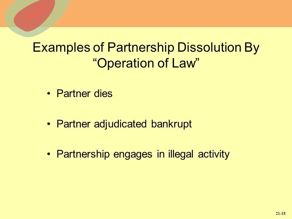21-18 Examples of Partnership Dissolution By Operation of Law Partner dies Partner adjudicated bankrupt Partnership engages in illegal activity