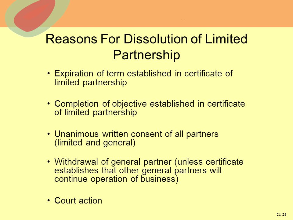21-25 Reasons For Dissolution of Limited Partnership Expiration of term established in certificate of limited partnership Completion of objective established in certificate of limited partnership Unanimous written consent of all partners (limited and general) Withdrawal of general partner (unless certificate establishes that other general partners will continue operation of business) Court action