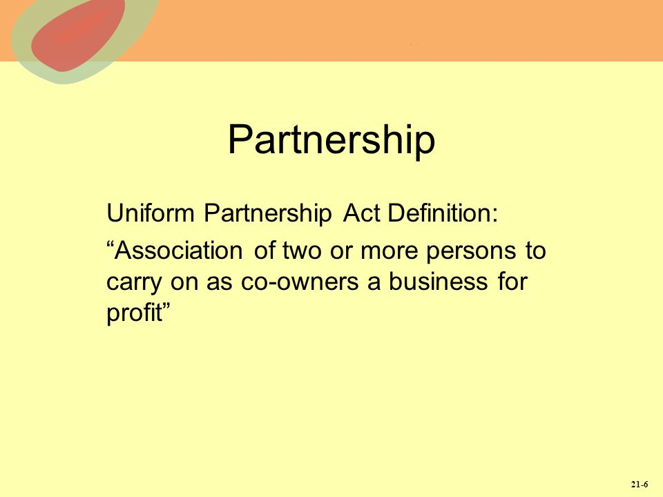21-6 Partnership Uniform Partnership Act Definition: Association of two or more persons to carry on as co-owners a business for profit