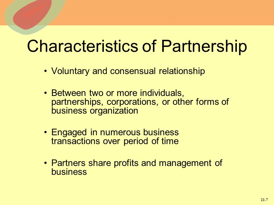 21-7 Characteristics of Partnership Voluntary and consensual relationship Between two or more individuals, partnerships, corporations, or other forms of business organization Engaged in numerous business transactions over period of time Partners share profits and management of business