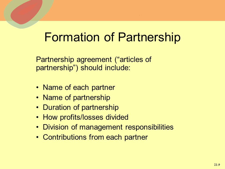 21-9 Formation of Partnership Partnership agreement ( articles of partnership ) should include: Name of each partner Name of partnership Duration of partnership How profits/losses divided Division of management responsibilities Contributions from each partner