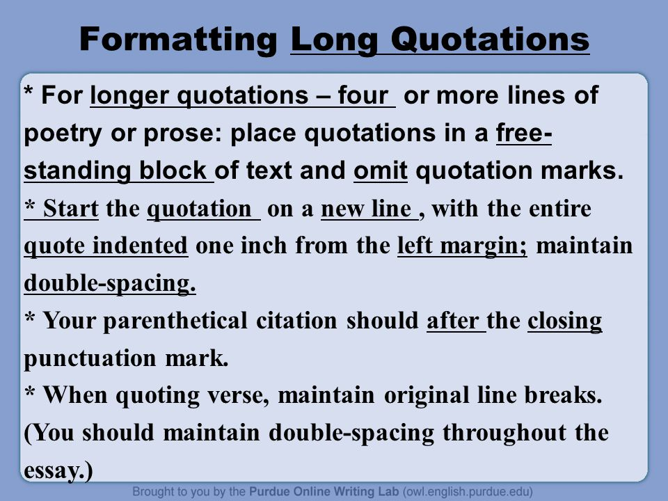 Formatting Long Quotations * For longer quotations – four or more lines of poetry or prose: place quotations in a free- standing block of text and omit quotation marks.