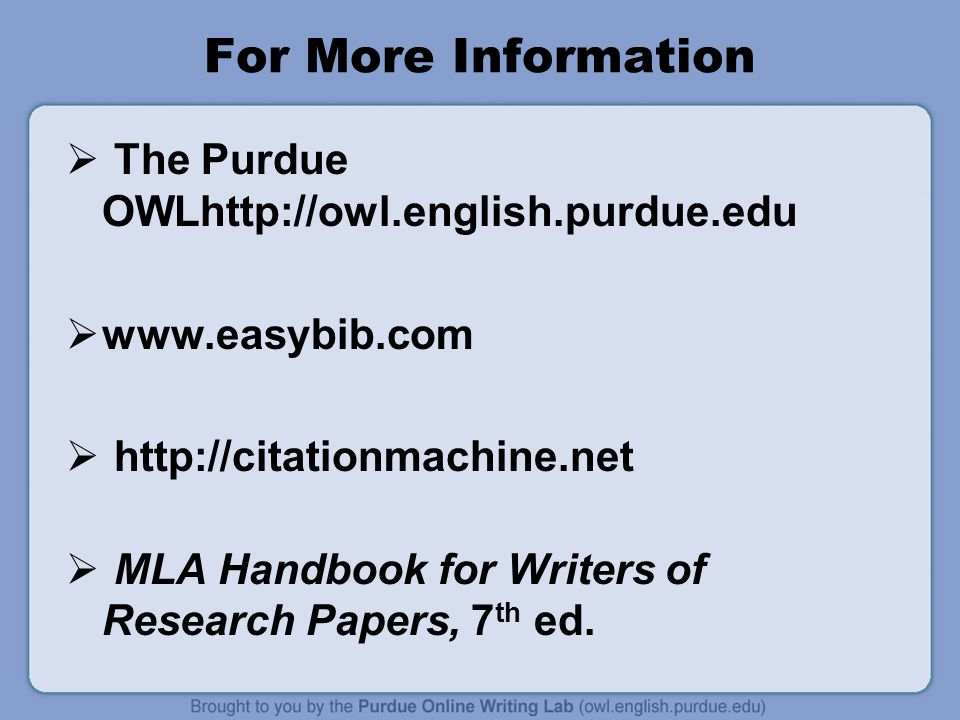 For More Information  The Purdue OWLhttp://owl.english.purdue.edu  www.easybib.com  http://citationmachine.net  MLA Handbook for Writers of Research Papers, 7 th ed.