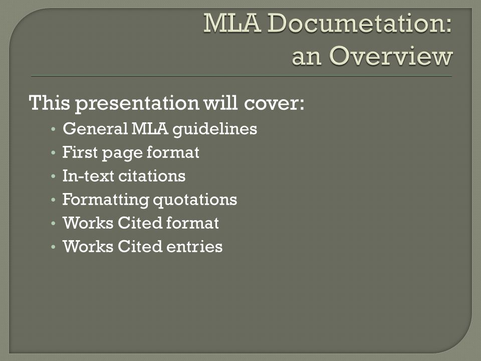 This presentation will cover: General MLA guidelines First page format In-text citations Formatting quotations Works Cited format Works Cited entries