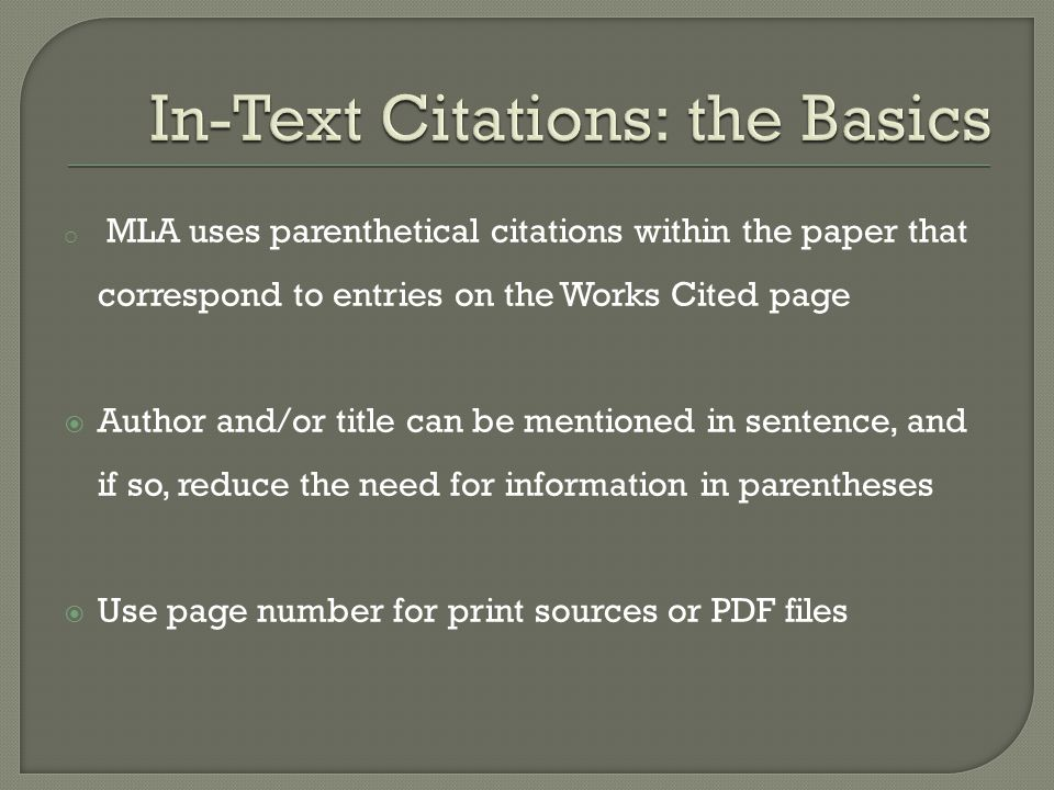 o MLA uses parenthetical citations within the paper that correspond to entries on the Works Cited page  Author and/or title can be mentioned in sentence, and if so, reduce the need for information in parentheses  Use page number for print sources or PDF files