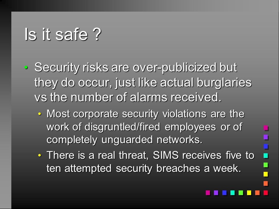Is it safe ? Security risks are over-publicized but they do occur, just like actual burglaries vs the number of alarms received. Security risks are ov