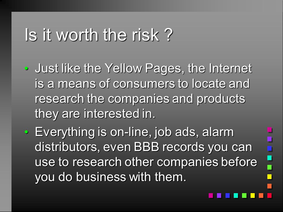 Is it worth the risk ? Just like the Yellow Pages, the Internet is a means of consumers to locate and research the companies and products they are int