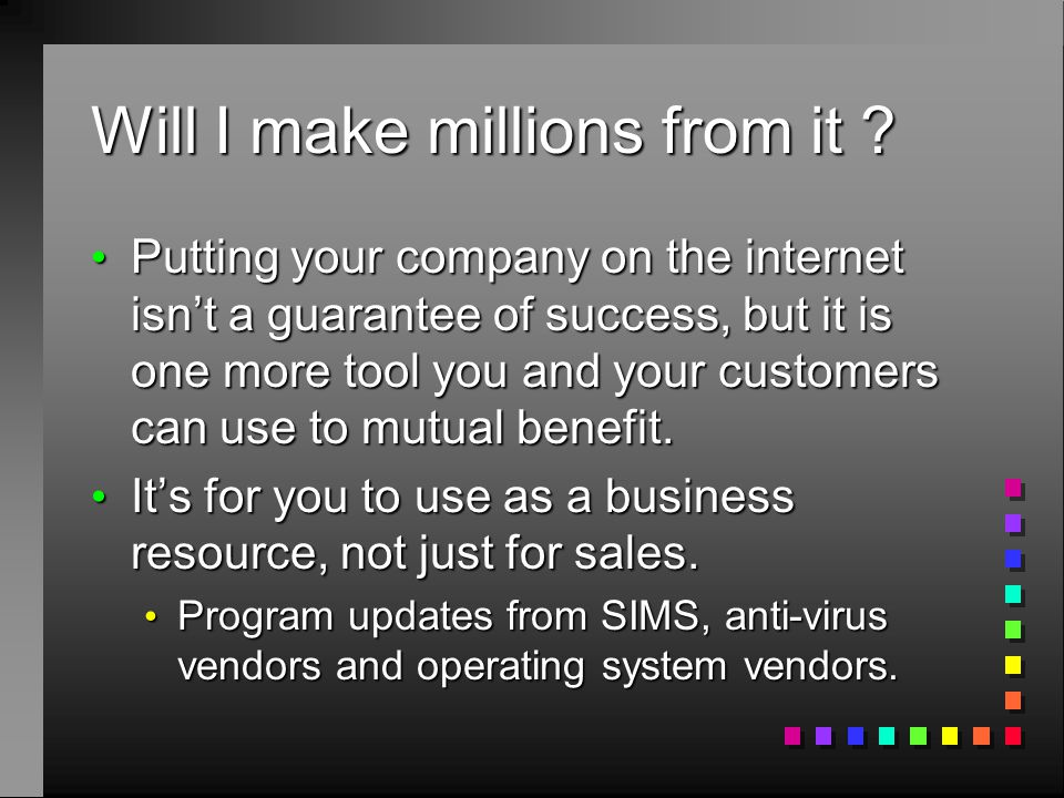 Will I make millions from it ? Putting your company on the internet isn't a guarantee of success, but it is one more tool you and your customers can u
