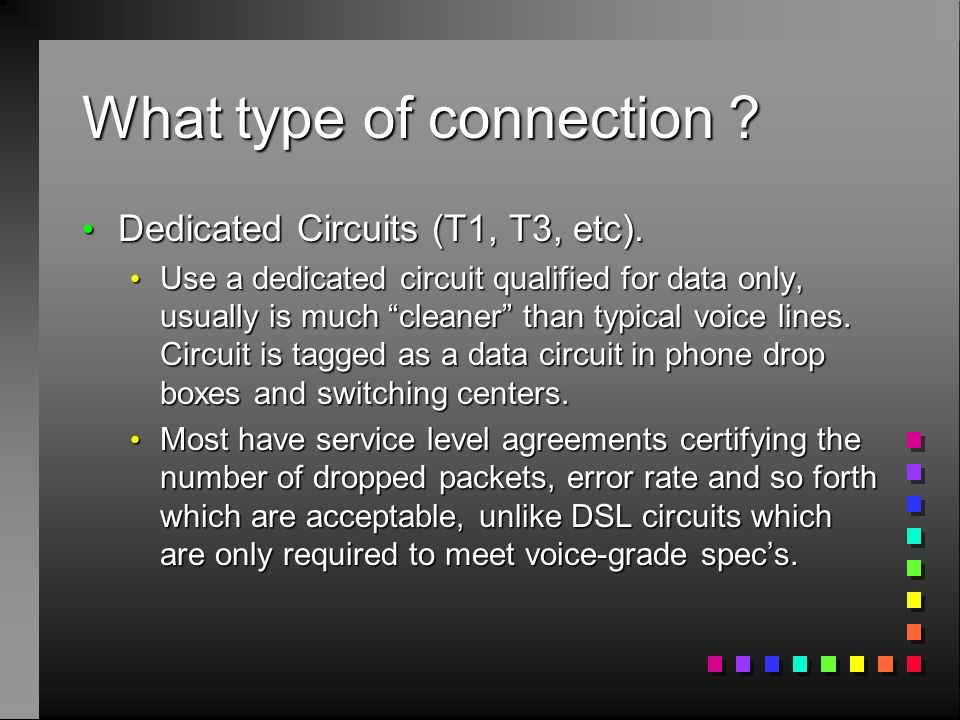 What type of connection ? Dedicated Circuits (T1, T3, etc). Dedicated Circuits (T1, T3, etc). Use a dedicated circuit qualified for data only, usually