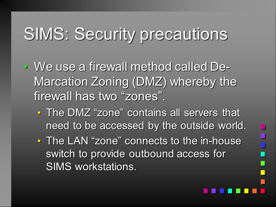 """SIMS: Security precautions We use a firewall method called De- Marcation Zoning (DMZ) whereby the firewall has two """"zones"""". We use a firewall method c"""