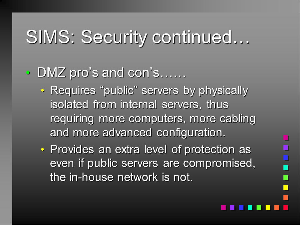 SIMS: Security continued… DMZ pro's and con's…… DMZ pro's and con's…… Requires public servers by physically isolated from internal servers, thus requiring more computers, more cabling and more advanced configuration.