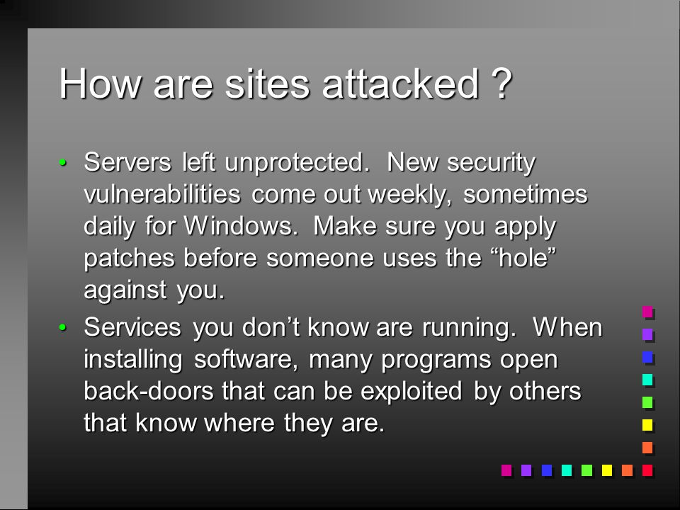 How are sites attacked ? Servers left unprotected. New security vulnerabilities come out weekly, sometimes daily for Windows. Make sure you apply patc