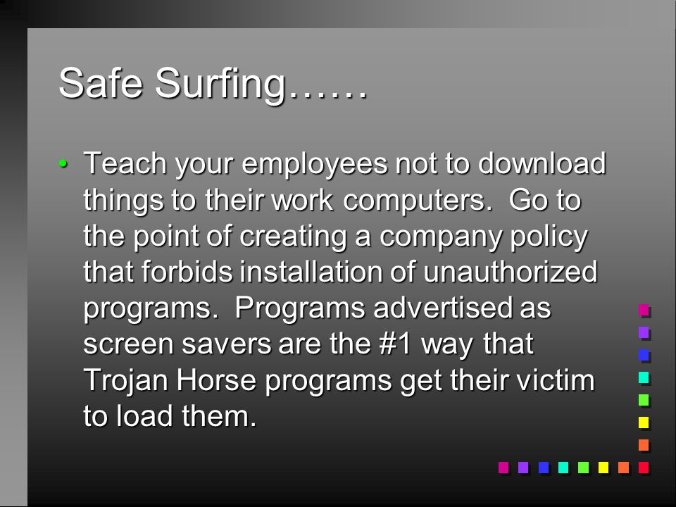 Safe Surfing…… Teach your employees not to download things to their work computers. Go to the point of creating a company policy that forbids installa