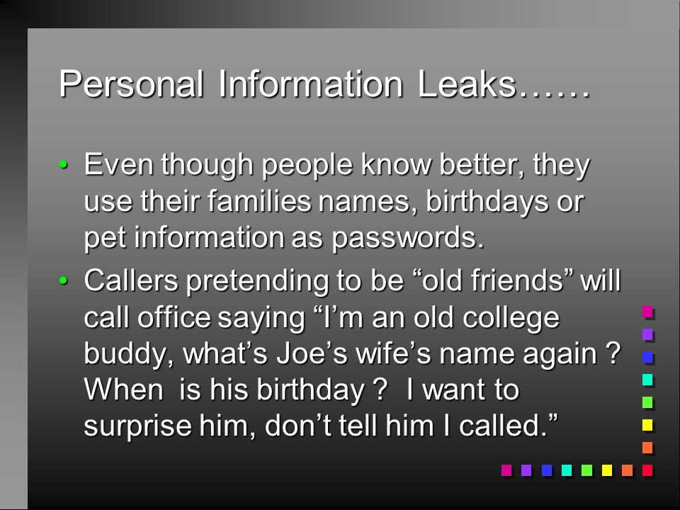 Personal Information Leaks…… Even though people know better, they use their families names, birthdays or pet information as passwords. Even though peo