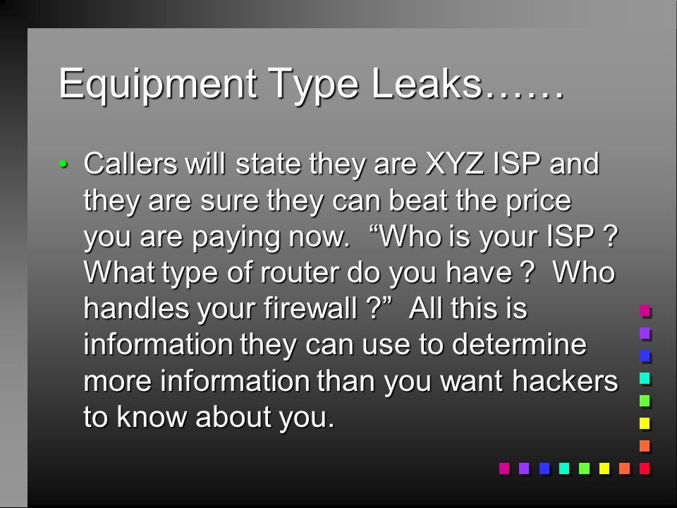 Equipment Type Leaks…… Callers will state they are XYZ ISP and they are sure they can beat the price you are paying now.
