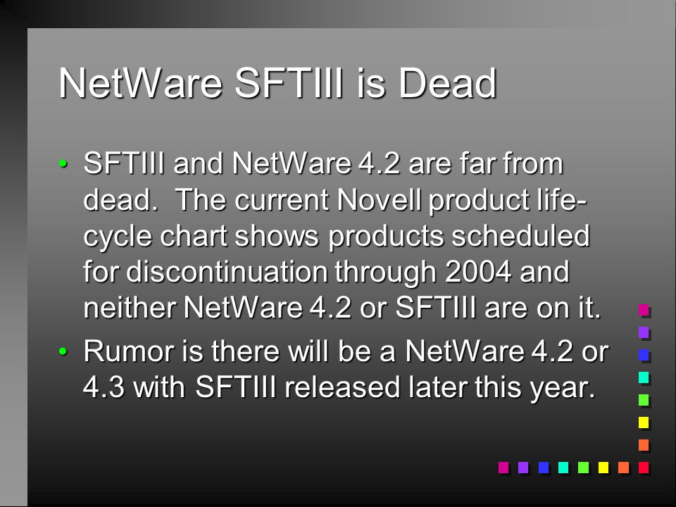 NetWare SFTIII is Dead SFTIII and NetWare 4.2 are far from dead. The current Novell product life- cycle chart shows products scheduled for discontinua