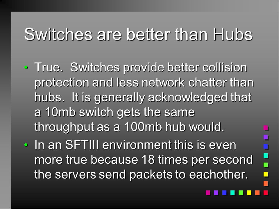 Switches are better than Hubs True. Switches provide better collision protection and less network chatter than hubs. It is generally acknowledged that
