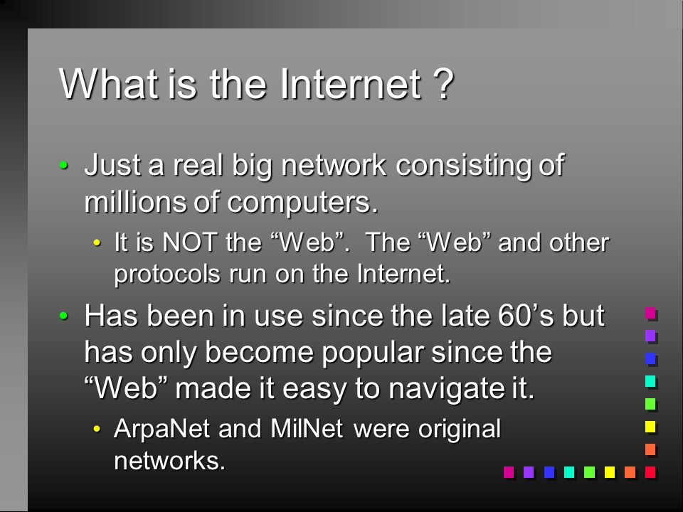 What is the Internet ? Just a real big network consisting of millions of computers. Just a real big network consisting of millions of computers. It is