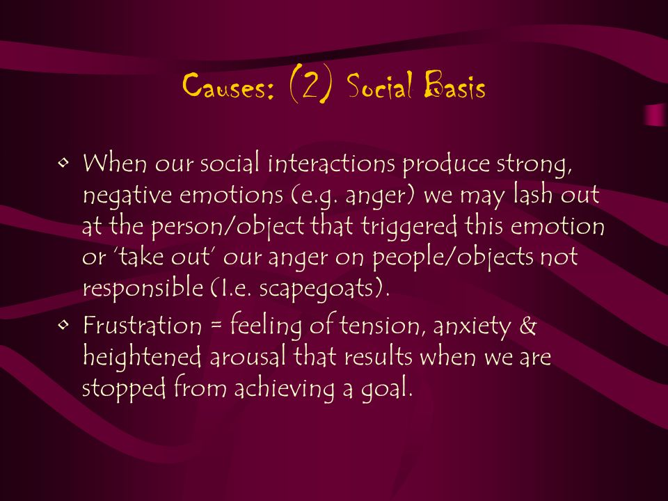Causes: (2) Social Basis When our social interactions produce strong, negative emotions (e.g.