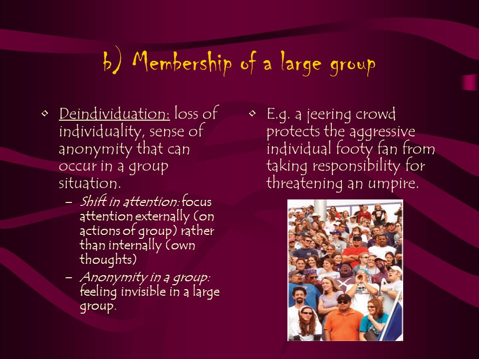 b) Membership of a large group Deindividuation: loss of individuality, sense of anonymity that can occur in a group situation.