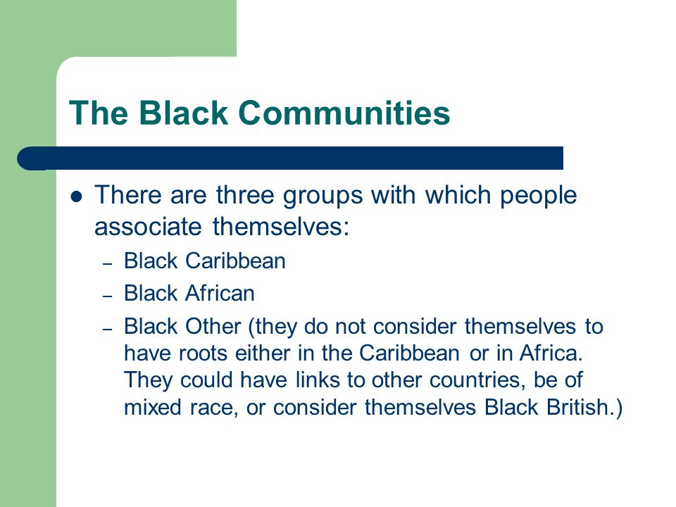 The Black Communities There are three groups with which people associate themselves: – Black Caribbean – Black African – Black Other (they do not consider themselves to have roots either in the Caribbean or in Africa.