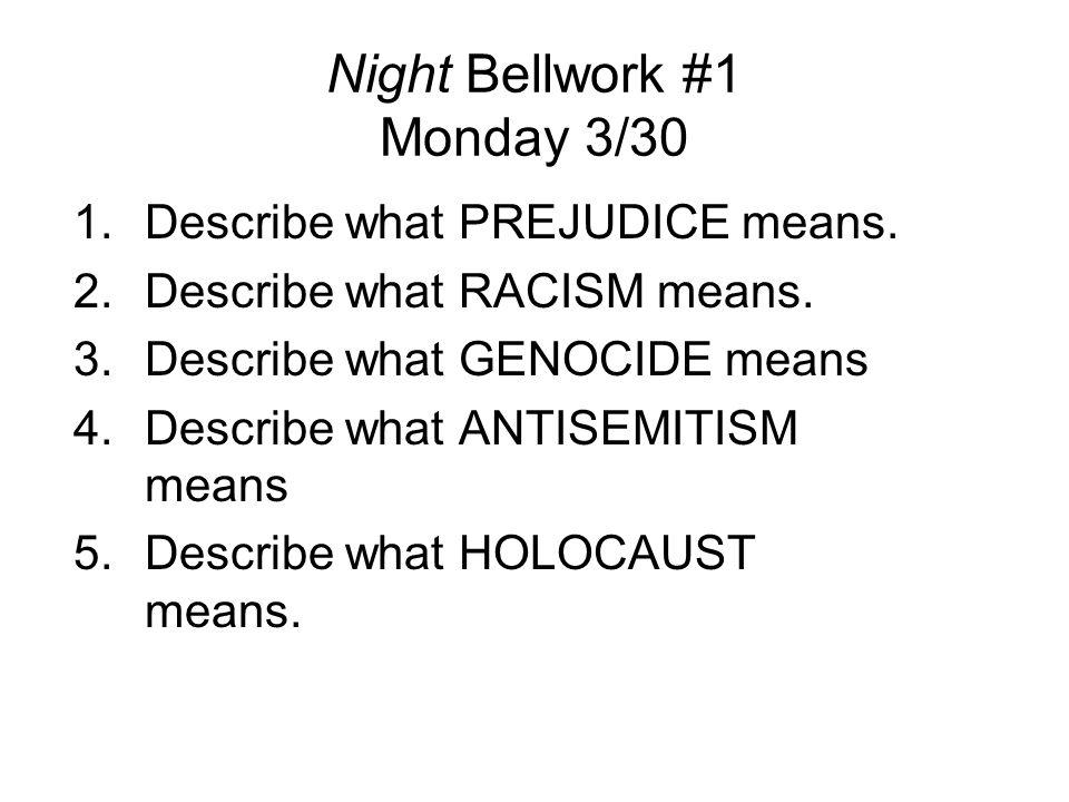 Night Bellwork #1 Monday 3/30 1.Describe what PREJUDICE means. 2.Describe what RACISM means. 3.Describe what GENOCIDE means 4.Describe what ANTISEMITI