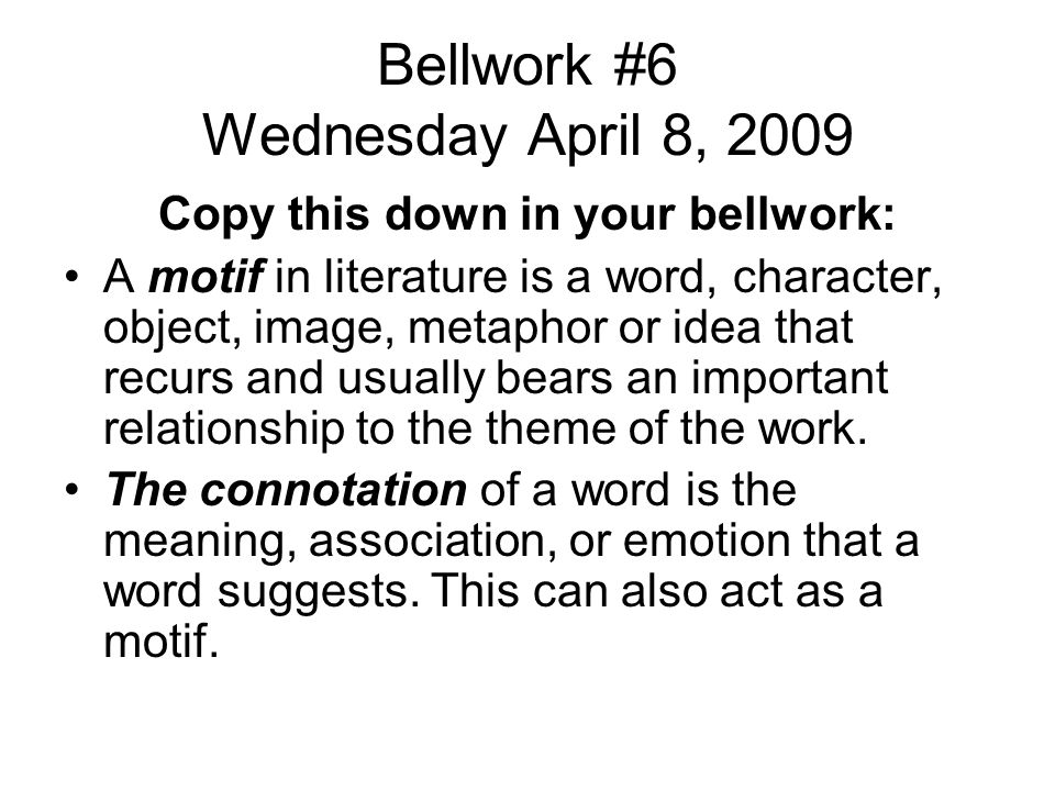 Bellwork #6 Wednesday April 8, 2009 Copy this down in your bellwork: A motif in literature is a word, character, object, image, metaphor or idea that recurs and usually bears an important relationship to the theme of the work.