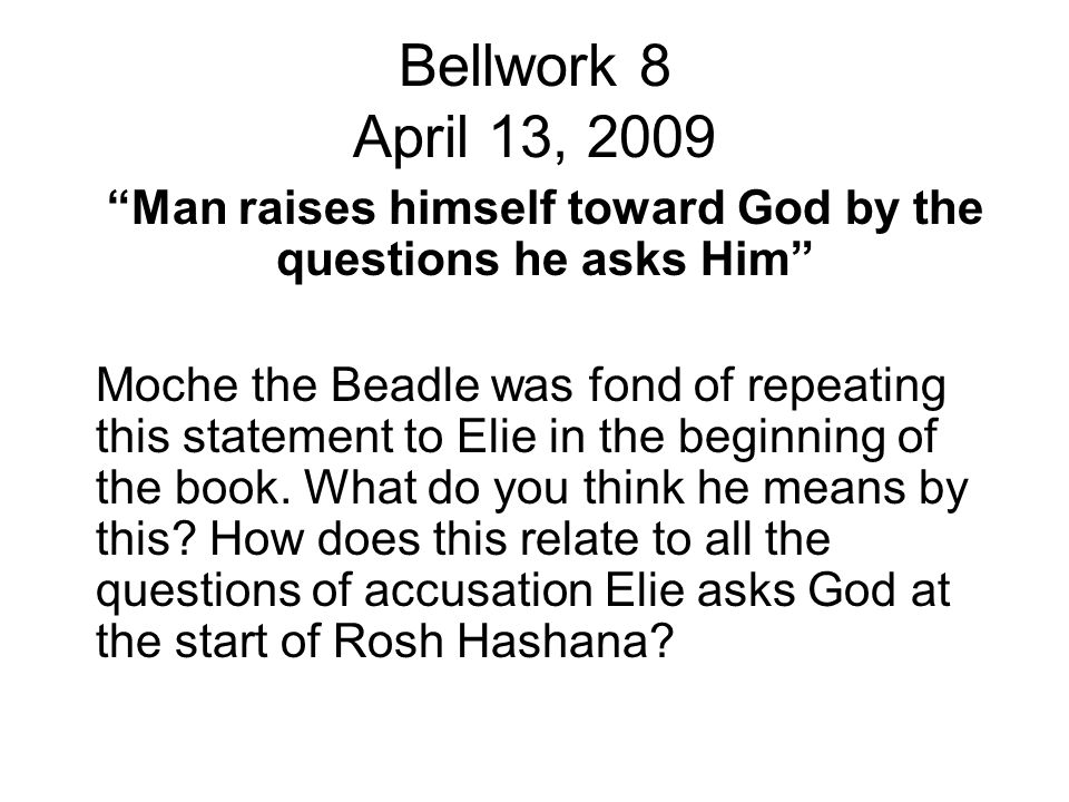 """Bellwork 8 April 13, 2009 """"Man raises himself toward God by the questions he asks Him"""" Moche the Beadle was fond of repeating this statement to Elie i"""
