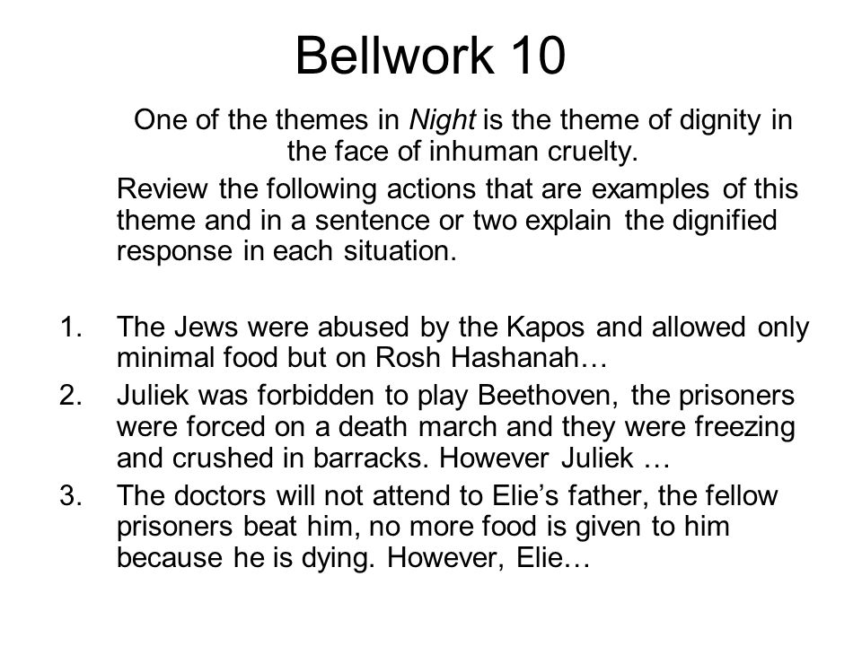 Bellwork 10 One of the themes in Night is the theme of dignity in the face of inhuman cruelty.