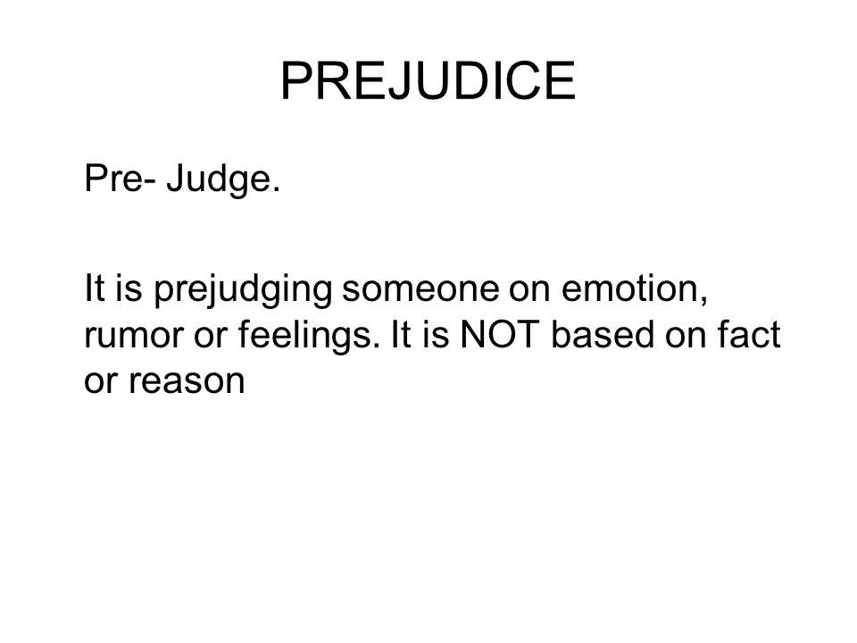 PREJUDICE Pre- Judge. It is prejudging someone on emotion, rumor or feelings. It is NOT based on fact or reason