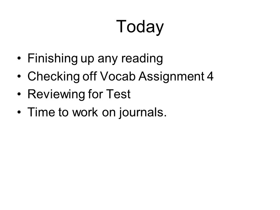 Today Finishing up any reading Checking off Vocab Assignment 4 Reviewing for Test Time to work on journals.