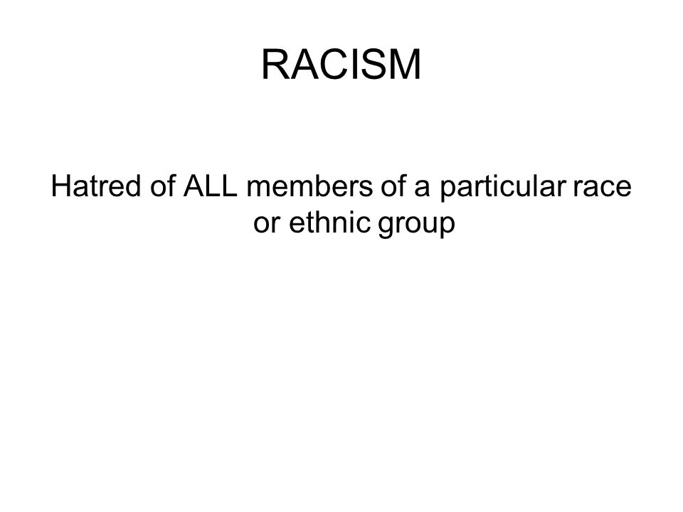 RACISM Hatred of ALL members of a particular race or ethnic group