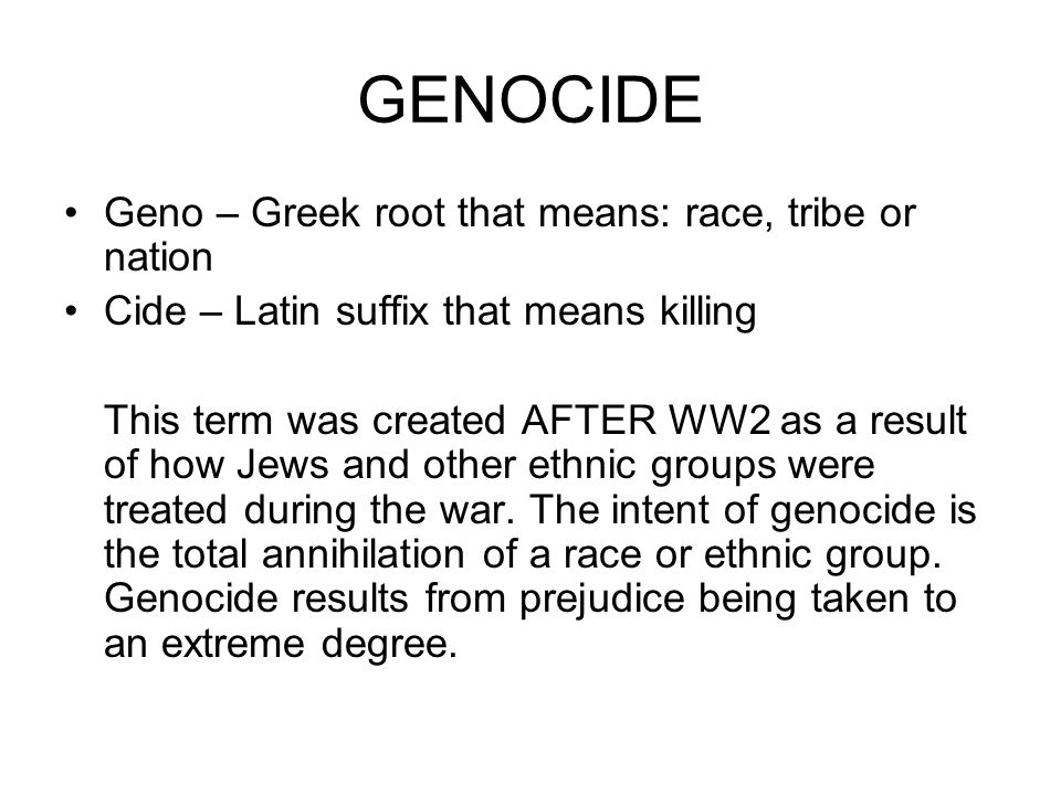 GENOCIDE Geno – Greek root that means: race, tribe or nation Cide – Latin suffix that means killing This term was created AFTER WW2 as a result of how Jews and other ethnic groups were treated during the war.