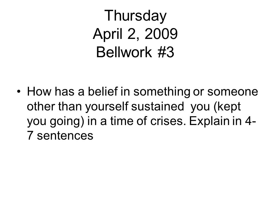 Thursday April 2, 2009 Bellwork #3 How has a belief in something or someone other than yourself sustained you (kept you going) in a time of crises. Ex