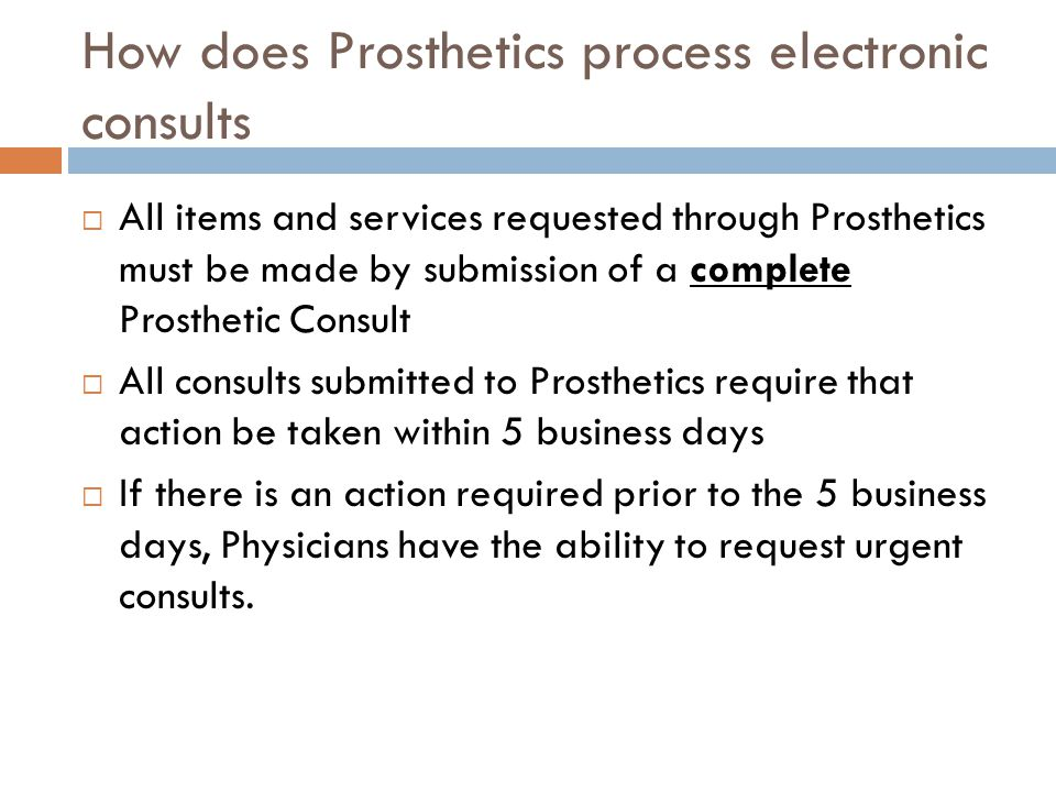 How does Prosthetics process electronic consults  All items and services requested through Prosthetics must be made by submission of a complete Prosthetic Consult  All consults submitted to Prosthetics require that action be taken within 5 business days  If there is an action required prior to the 5 business days, Physicians have the ability to request urgent consults.