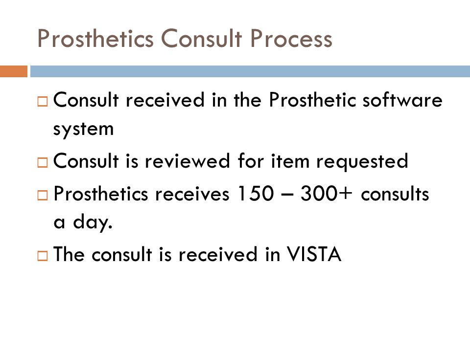 Prosthetics Consult Process  Consult received in the Prosthetic software system  Consult is reviewed for item requested  Prosthetics receives 150 – 300+ consults a day.