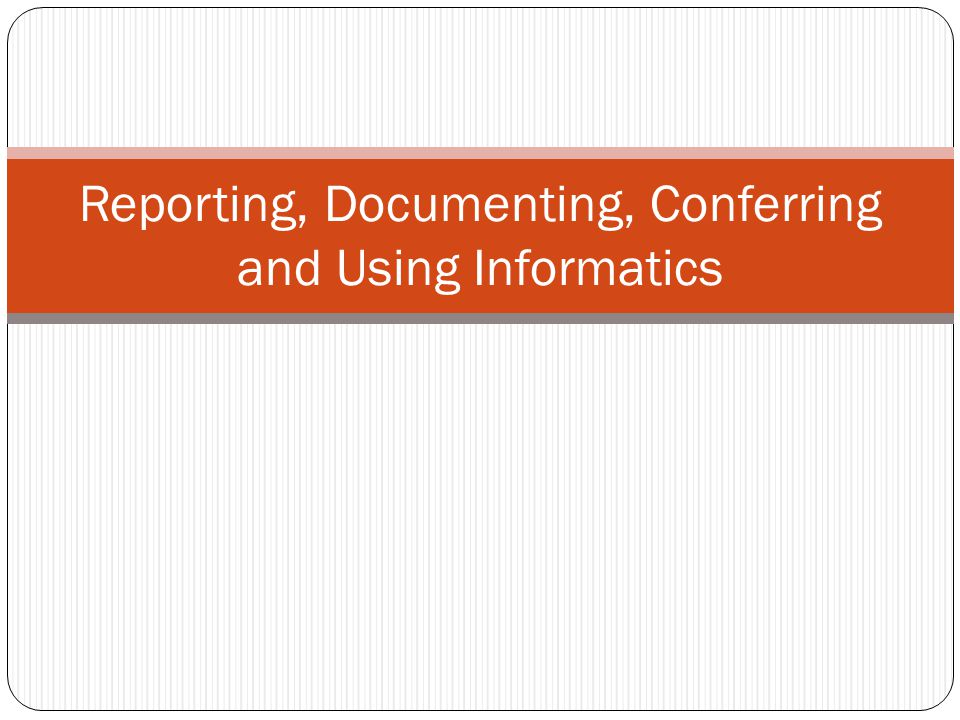 Reporting, Documenting, Conferring and Using Informatics