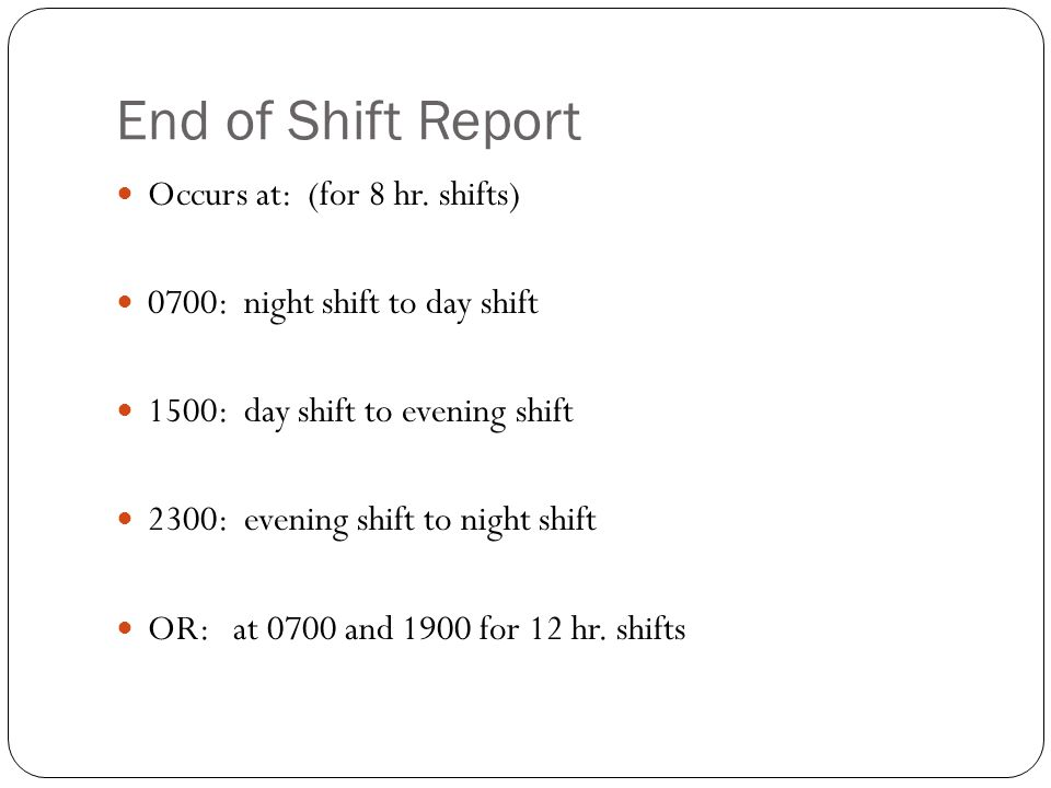End of Shift Report Occurs at: (for 8 hr. shifts) 0700: night shift to day shift 1500: day shift to evening shift 2300: evening shift to night shift O